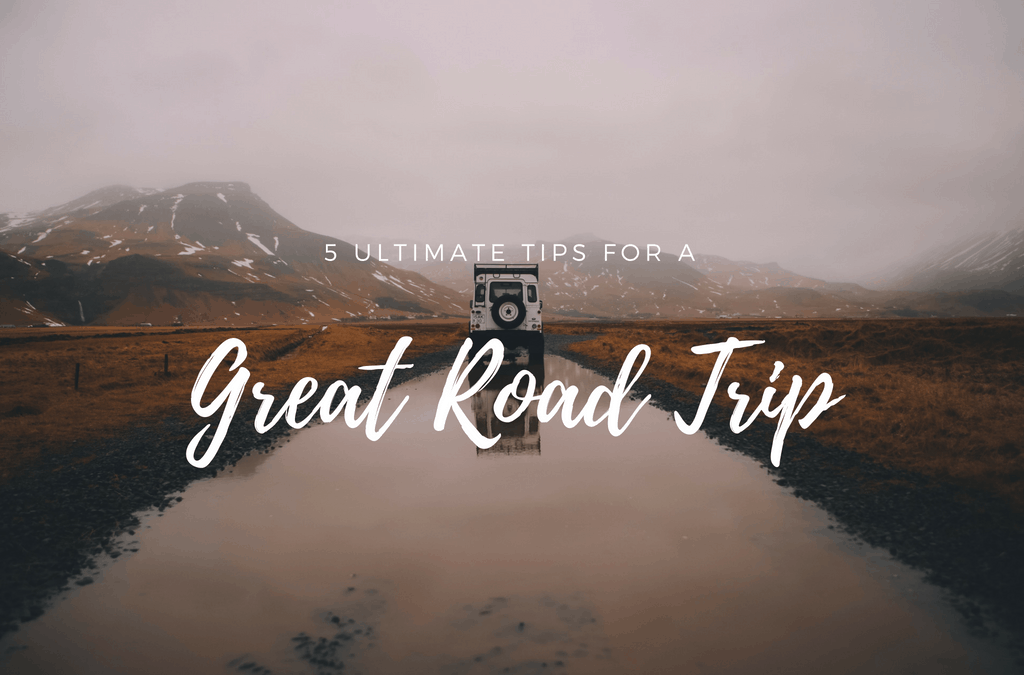5 Ultimate Tips For a Great Road Trip